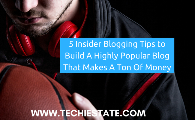 5 Insider Blogging Tips to Build A Highly Popular Blog That Makes A Ton Of Money