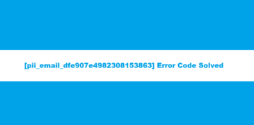 How To Easily Resolve [pii_email_dfe907e4982308153863] Error?