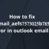 How to Solve [pii_email_aef67573025b785e8ee2] Error Code?